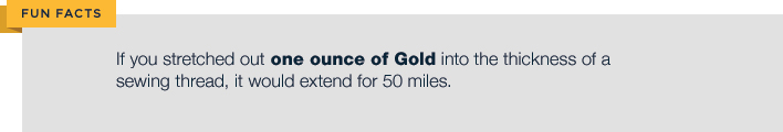 if you stretched out one ounce of Gold into the thickness of a sewing thread it would extend for 50 miles